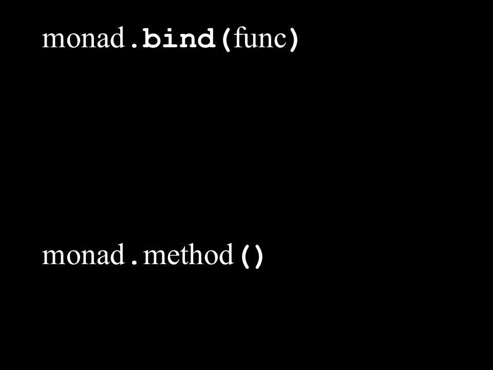 monad. bind(func) monad. bind(func, [ a, b, c ]) monad. method() monad